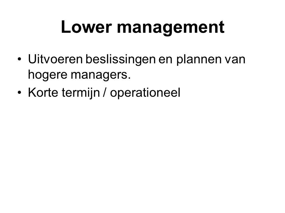 Lower management Uitvoeren beslissingen en plannen van hogere managers. Korte termijn / operationeel
