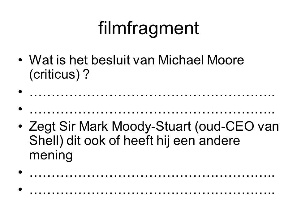 filmfragment Wat is het besluit van Michael Moore (criticus) ? ……………………………………………….. Zegt Sir Mark Moody-Stuart (oud-CEO van Shell) dit ook of heeft hi