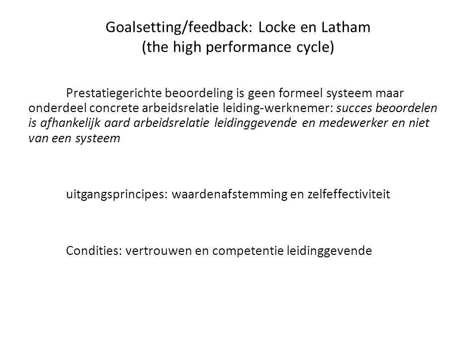 Goalsetting/feedback: Locke en Latham (the high performance cycle) Prestatiegerichte beoordeling is geen formeel systeem maar onderdeel concrete arbeidsrelatie leiding-werknemer: succes beoordelen is afhankelijk aard arbeidsrelatie leidinggevende en medewerker en niet van een systeem uitgangsprincipes: waardenafstemming en zelfeffectiviteit Condities: vertrouwen en competentie leidinggevende