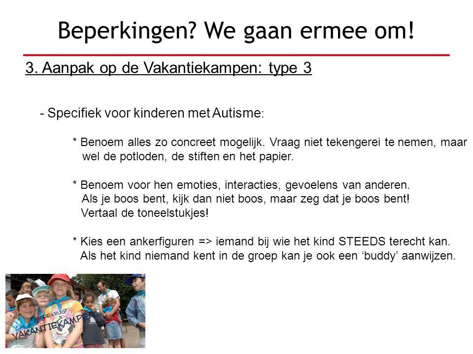 3. Aanpak op de Vakantiekampen: type 3 - Specifiek voor kinderen met Autisme : * Benoem alles zo concreet mogelijk. Vraag niet tekengerei te nemen, ma