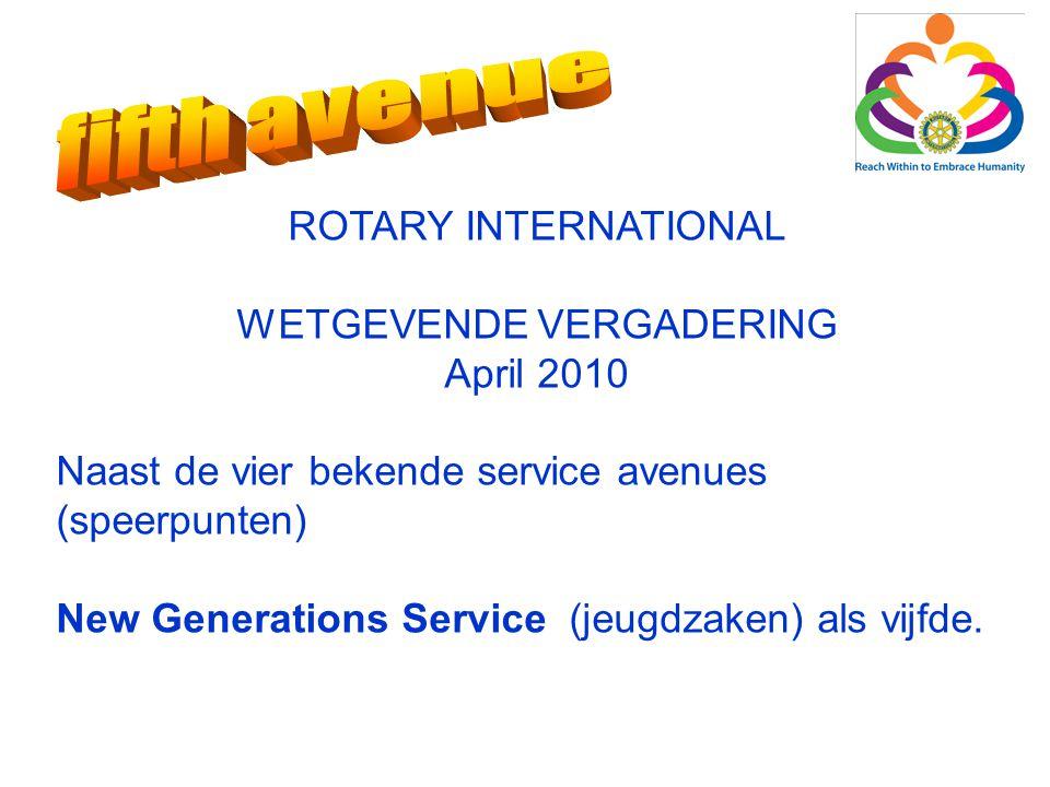 ROTARY INTERNATIONAL WETGEVENDE VERGADERING April 2010 Naast de vier bekende service avenues (speerpunten) New Generations Service (jeugdzaken) als vijfde.