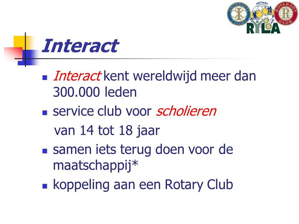 Interact Interact kent wereldwijd meer dan 300.000 leden service club voor scholieren van 14 tot 18 jaar samen iets terug doen voor de maatschappij* koppeling aan een Rotary Club