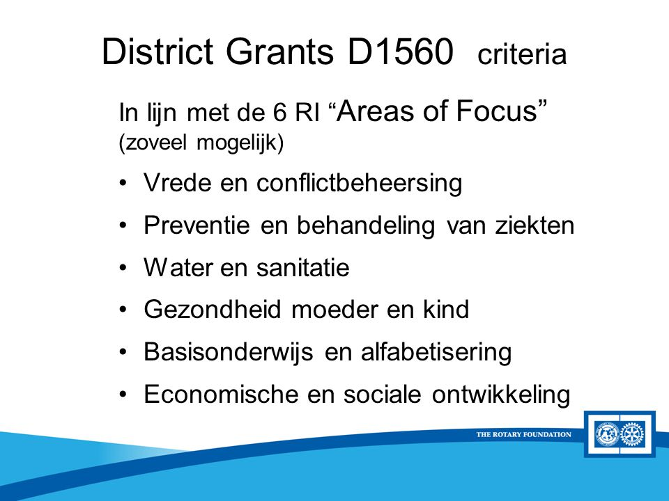 "District Rotary Foundation Seminar District Grants D1560 criteria In lijn met de 6 RI "" Areas of Focus"" (zoveel mogelijk) Vrede en conflictbeheersing"