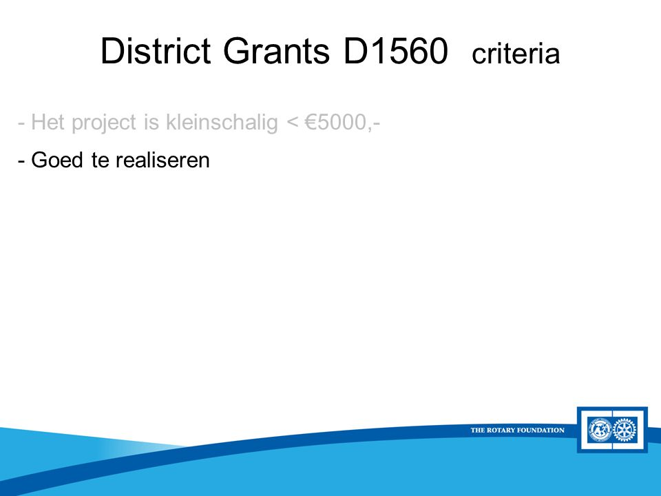 District Rotary Foundation Seminar District Grants D1560 criteria - Het project is kleinschalig < €5000,- - Goed te realiseren