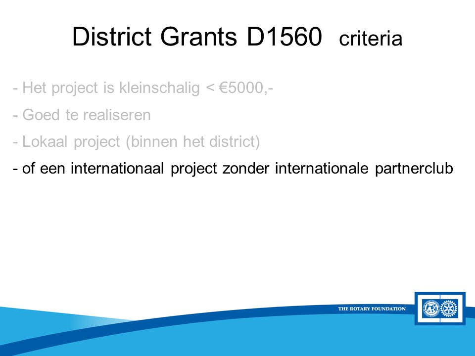 District Rotary Foundation Seminar District Grants D1560 criteria - Het project is kleinschalig < €5000,- - Goed te realiseren - Lokaal project (binne