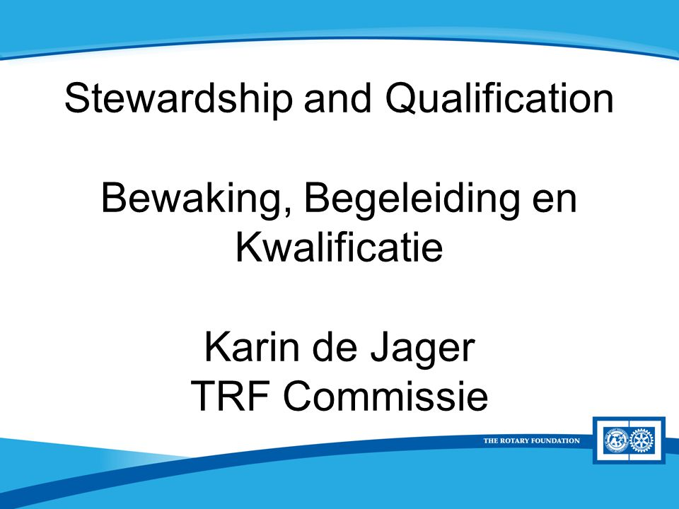 District Rotary Foundation Seminar Stewardship and Qualification Bewaking, Begeleiding en Kwalificatie Karin de Jager TRF Commissie