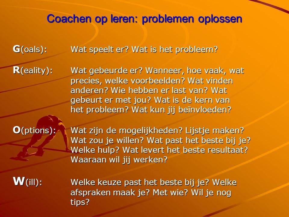 Coachen op leren: problemen oplossen G (oals): Wat speelt er? Wat is het probleem? R (eality): Wat gebeurde er? Wanneer, hoe vaak, wat precies, welke