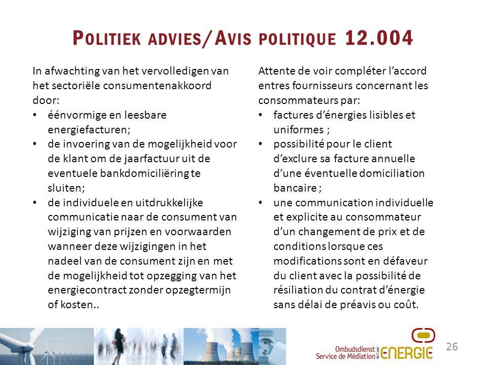 26 P OLITIEK ADVIES /A VIS POLITIQUE 12.004 Attente de voir compléter l'accord entres fournisseurs concernant les consommateurs par: factures d'énergi