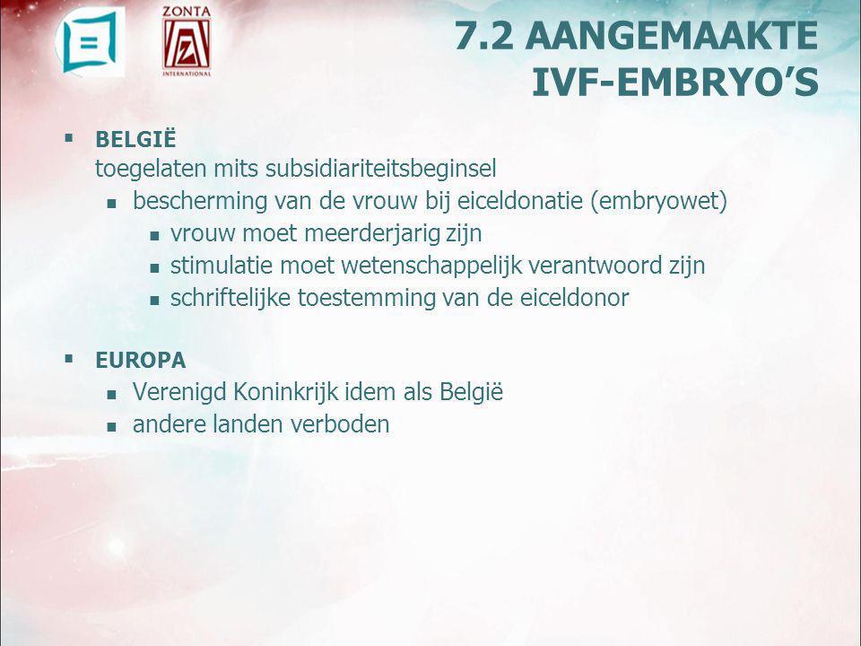  BELGIË toegelaten mits subsidiariteitsbeginsel bescherming van de vrouw bij eiceldonatie (embryowet) vrouw moet meerderjarig zijn stimulatie moet wetenschappelijk verantwoord zijn schriftelijke toestemming van de eiceldonor  EUROPA Verenigd Koninkrijk idem als België andere landen verboden 7.2 AANGEMAAKTE IVF-EMBRYO'S