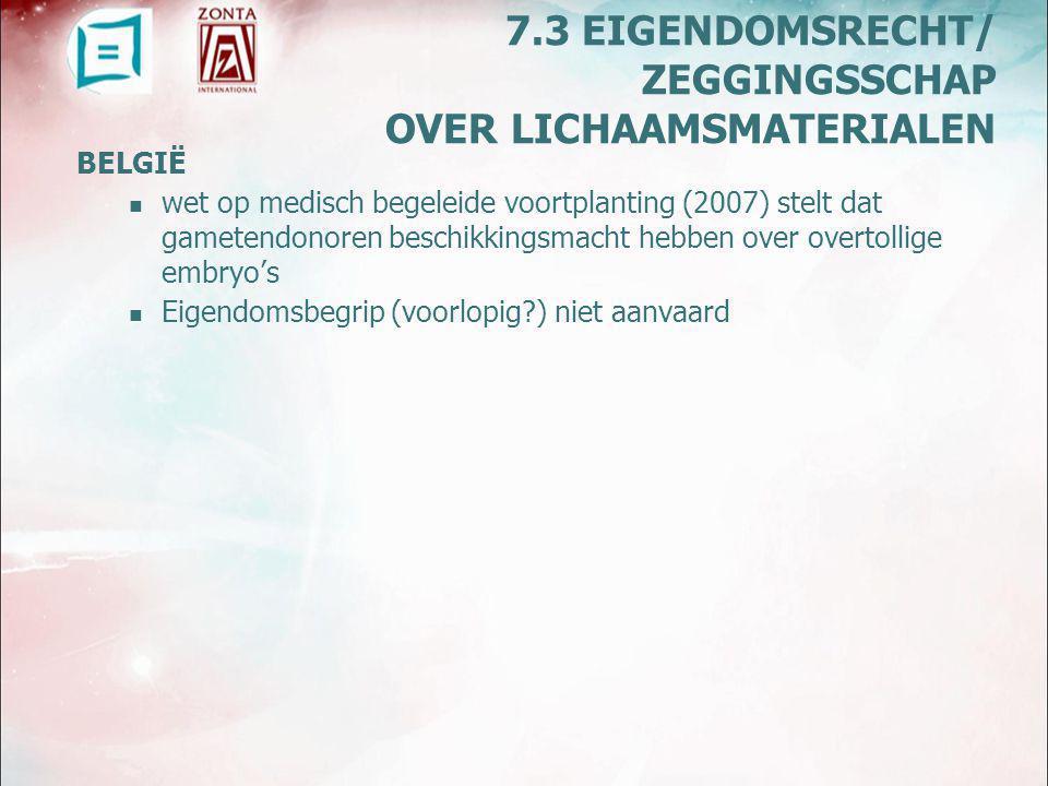 BELGIË wet op medisch begeleide voortplanting (2007) stelt dat gametendonoren beschikkingsmacht hebben over overtollige embryo's Eigendomsbegrip (voorlopig ) niet aanvaard 7.3 EIGENDOMSRECHT/ ZEGGINGSSCHAP OVER LICHAAMSMATERIALEN