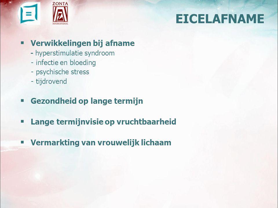  Verwikkelingen bij afname - hyperstimulatie syndroom - infectie en bloeding - psychische stress - tijdrovend  Gezondheid op lange termijn  Lange termijnvisie op vruchtbaarheid  Vermarkting van vrouwelijk lichaam EICELAFNAME