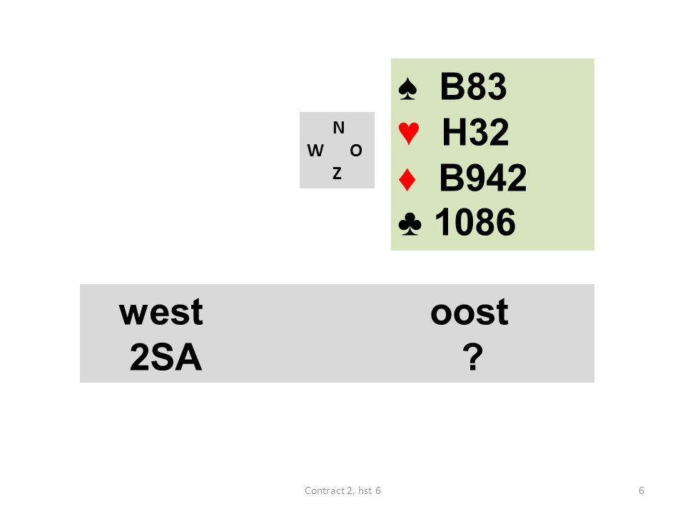 ♠ B83 ♥ H32 ♦ B942 ♣ 1086 N W O Z westoost 2SA ? 6Contract 2, hst 6