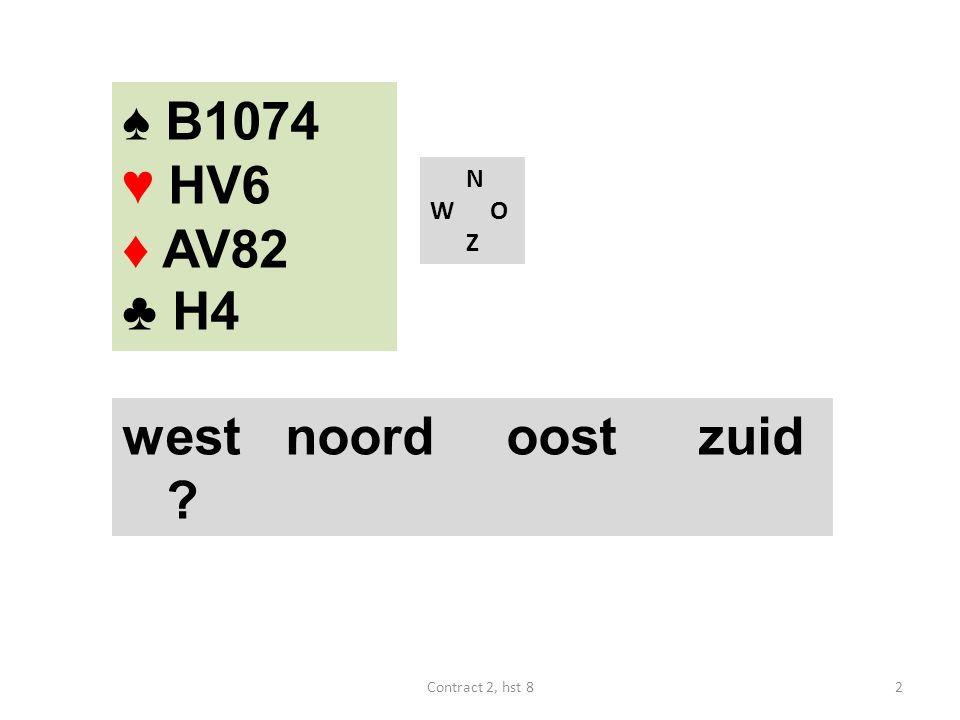 N W O Z west noordoostzuid ? 2Contract 2, hst 8 ♠ B1074 ♥ HV6 ♦ AV82 ♣ H4