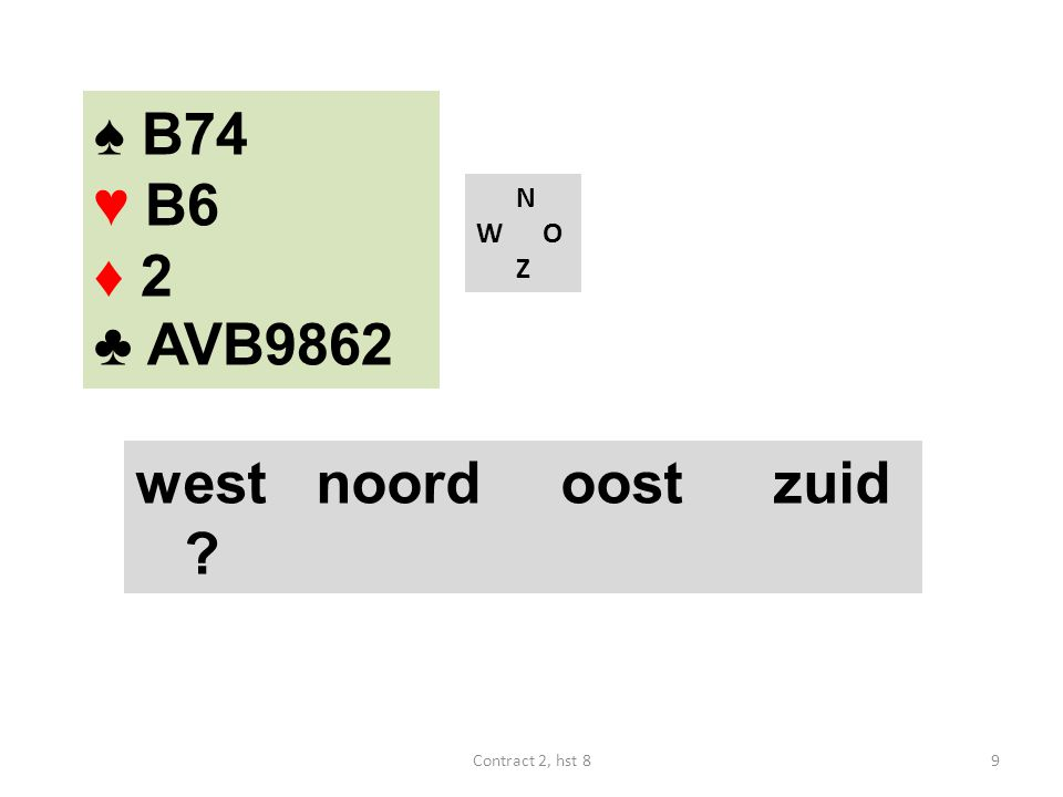♠ B74 ♥ B6 ♦ 2 ♣ AVB9862 N W O Z west noordoostzuid ? 9Contract 2, hst 8