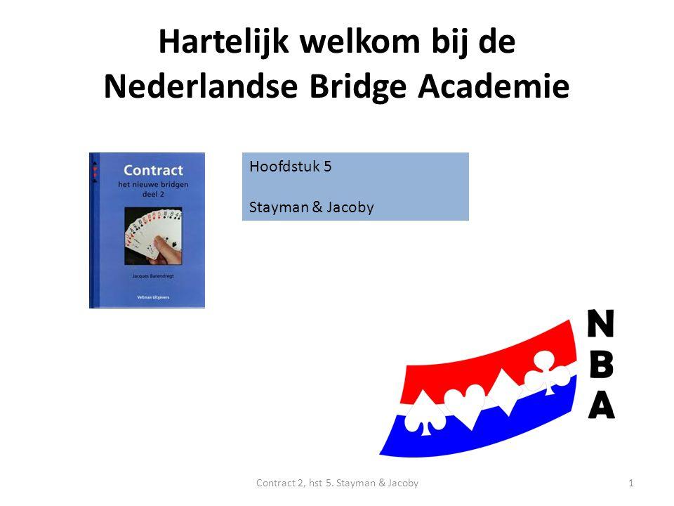 Hartelijk welkom bij de Nederlandse Bridge Academie Hoofdstuk 5 Stayman & Jacoby 1Contract 2, hst 5.