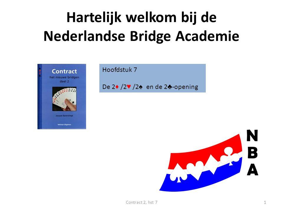 Hartelijk welkom bij de Nederlandse Bridge Academie Hoofdstuk 7 De 2 ♦ /2 ♥ /2 ♠ en de 2 ♣ -opening 1Contract 2, hst 7