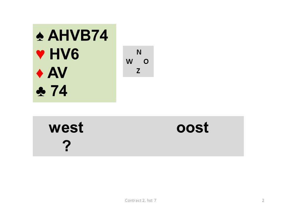 ♠ HB6 ♥ AVB10 ♦ AHV ♣ A74 N W O Z westoost 2♣ 2♦ 2SA 3♥ 3♠ 3SA ? 33Contract 2, hst 7