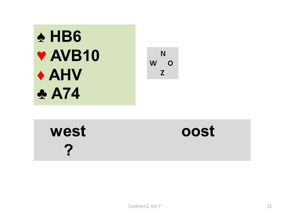 ♠ HB6 ♥ AVB10 ♦ AHV ♣ A74 N W O Z westoost 21Contract 2, hst 7