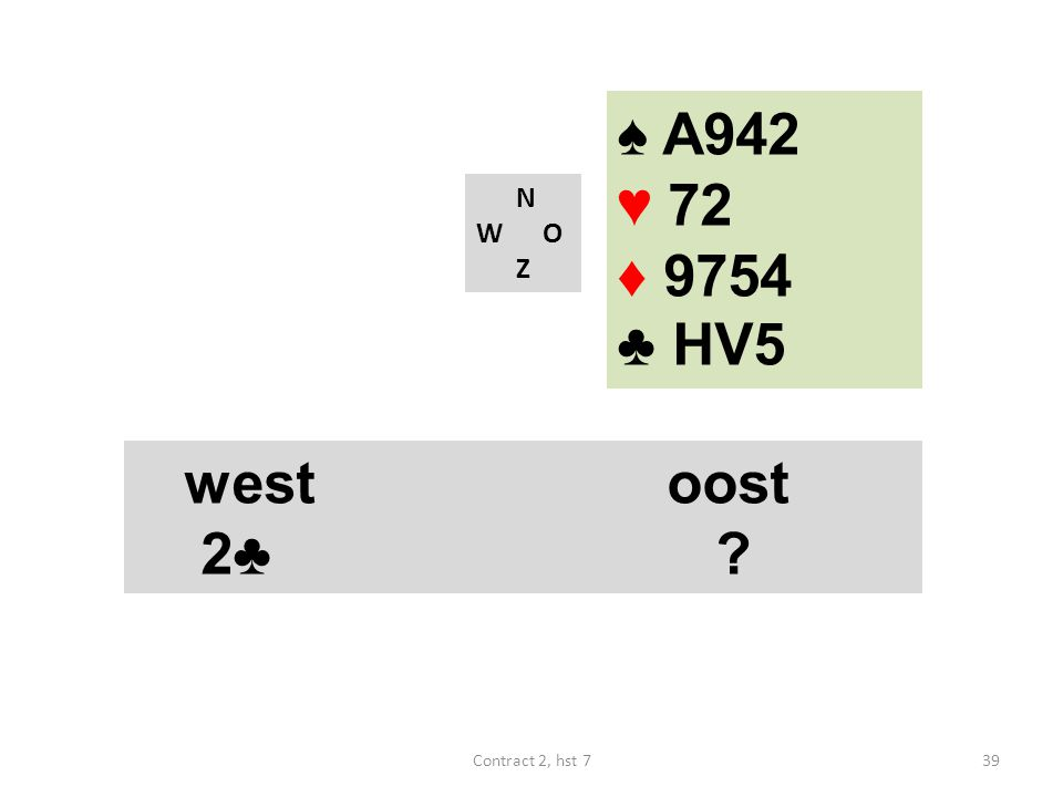♠ A942 ♥ 72 ♦ 9754 ♣ HV5 N W O Z westoost 2♣ ? 39Contract 2, hst 7