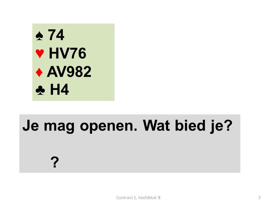 ♠ 74 ♥ HV76 ♦ AV982 ♣ H4 Je mag openen. Wat bied je? 1♦ 4Contract 1, hoofdstuk 8