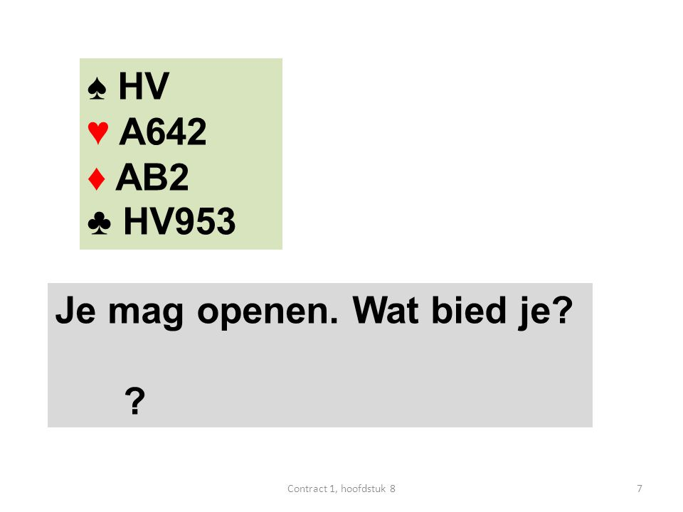 ♠ HV ♥ A642 ♦ AB2 ♣ HV953 Je mag openen. Wat bied je? 1♣ 8Contract 1, hoofdstuk 8