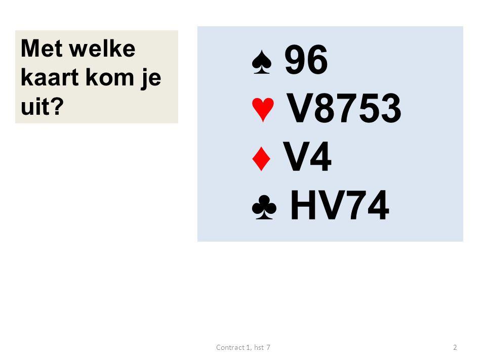 ♥ 6 ♠ V1064 ♥ HV85 ♦ 64 ♣ HV4 ♠ 73 ♥ AB943 ♦ A98 ♣ 852 West speelt de manche, schoppen is troef N W O Z Noord start ♥ 6.