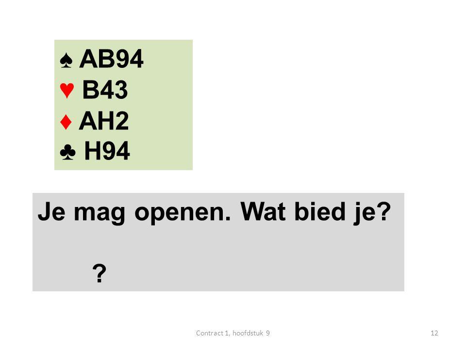 ♠ AB94 ♥ B43 ♦ AH2 ♣ H94 Je mag openen. Wat bied je 12Contract 1, hoofdstuk 9