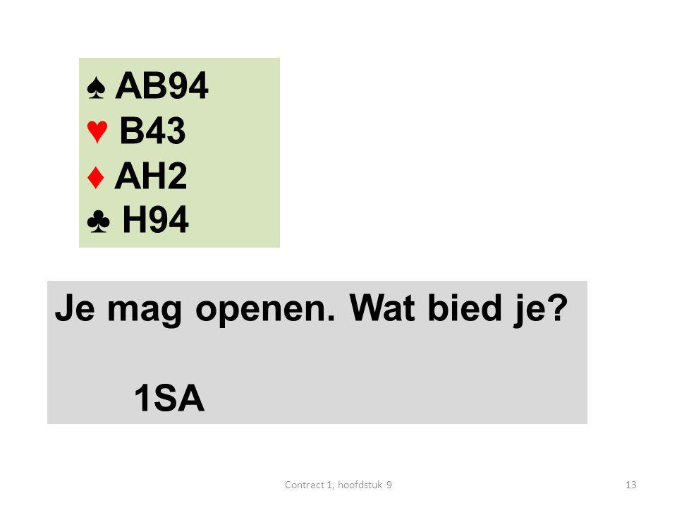 ♠ AB94 ♥ B43 ♦ AH2 ♣ H94 Je mag openen. Wat bied je 1SA 13Contract 1, hoofdstuk 9