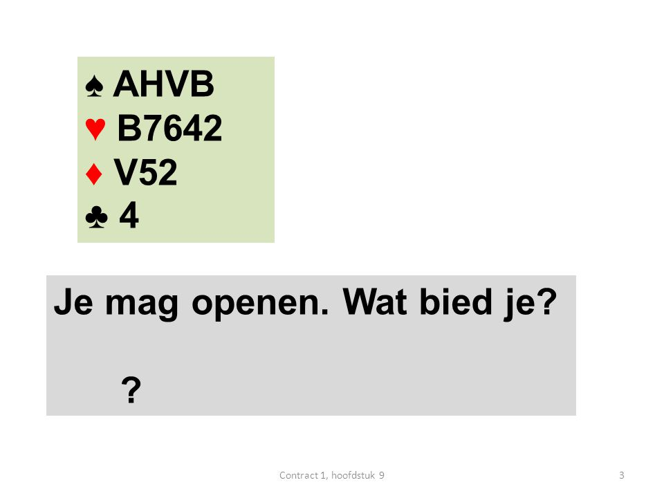 ♠ AHVB ♥ B7642 ♦ V52 ♣ 4 Je mag openen. Wat bied je 3Contract 1, hoofdstuk 9