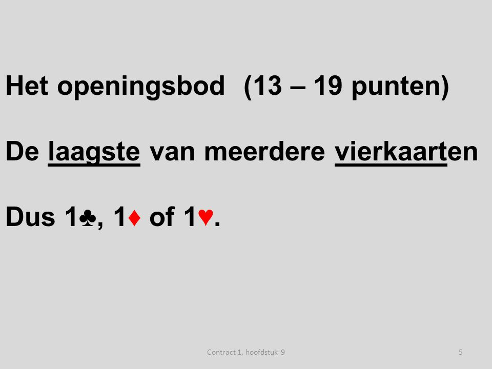 Het openingsbod (13 – 19 punten) De laagste van meerdere vierkaarten Dus 1♣, 1♦ of 1♥.