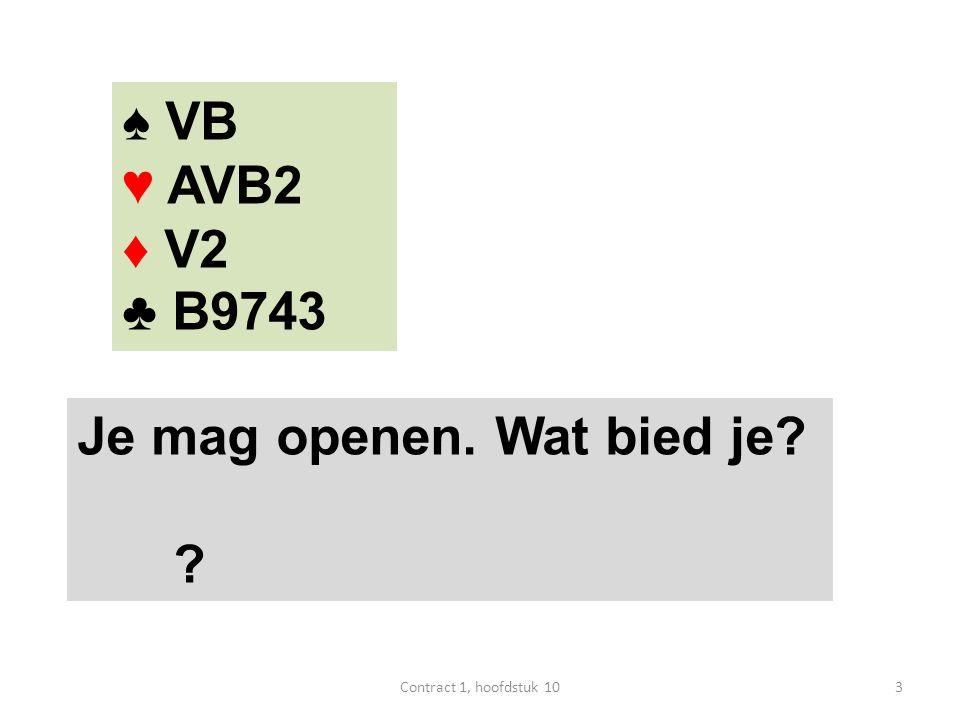 ♠ VB ♥ AVB2 ♦ V2 ♣ B9743 Je mag openen. Wat bied je? ? 3Contract 1, hoofdstuk 10
