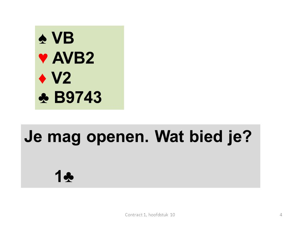 ♠ VB ♥ AVB2 ♦ V2 ♣ B9743 Je mag openen. Wat bied je? 1♣ 4Contract 1, hoofdstuk 10