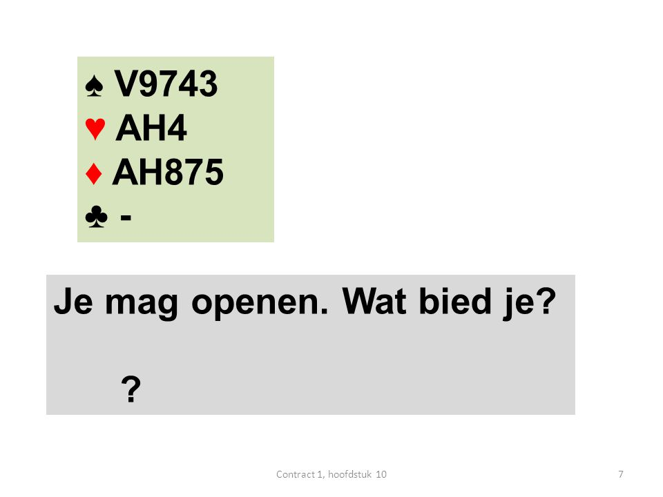 ♠ V9743 ♥ AH4 ♦ AH875 ♣ - Je mag openen. Wat bied je? ? 7Contract 1, hoofdstuk 10