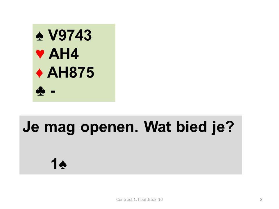 ♠ V9743 ♥ AH4 ♦ AH875 ♣ - Je mag openen. Wat bied je? 1♠ 8Contract 1, hoofdstuk 10