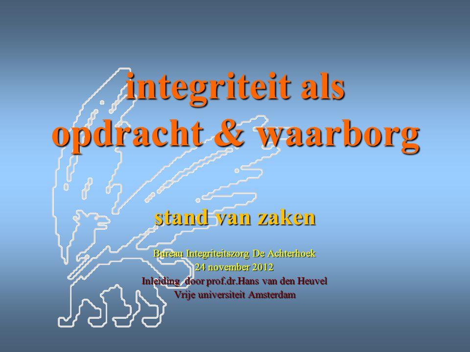 integriteit als opdracht & waarborg stand van zaken Bureau Integriteitszorg De Achterhoek 24 november 2012 Inleiding door prof.dr.Hans van den Heuvel Vrije universiteit Amsterdam