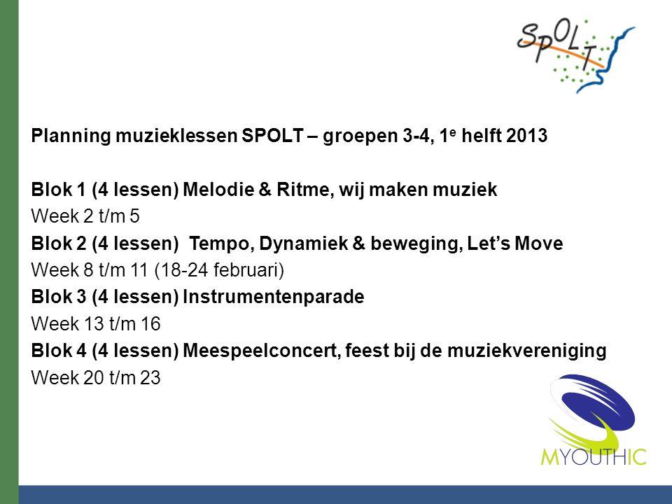 Planning muzieklessen SPOLT – groepen 3-4, 1 e helft 2013 Blok 1 (4 lessen) Melodie & Ritme, wij maken muziek Week 2 t/m 5 Blok 2 (4 lessen) Tempo, Dynamiek & beweging, Let's Move Week 8 t/m 11 (18-24 februari) Blok 3 (4 lessen) Instrumentenparade Week 13 t/m 16 Blok 4 (4 lessen) Meespeelconcert, feest bij de muziekvereniging Week 20 t/m 23