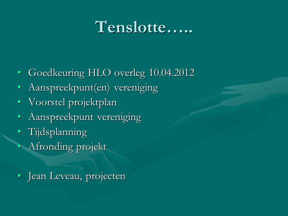 Tenslotte….. Goedkeuring HLO overleg 10.04.2012Goedkeuring HLO overleg 10.04.2012 Aanspreekpunt(en) verenigingAanspreekpunt(en) vereniging Voorstel pr