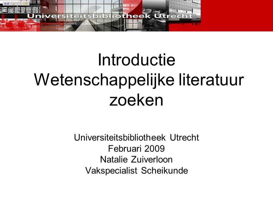 Introductie Wetenschappelijke literatuur zoeken Universiteitsbibliotheek Utrecht Februari 2009 Natalie Zuiverloon Vakspecialist Scheikunde