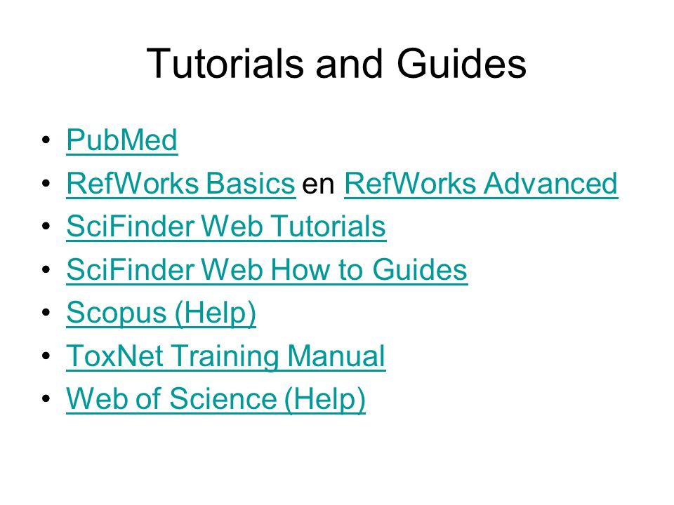 Tutorials and Guides PubMed RefWorks Basics en RefWorks AdvancedRefWorks BasicsRefWorks Advanced SciFinder Web Tutorials SciFinder Web How to Guides Scopus (Help) ToxNet Training Manual Web of Science (Help)