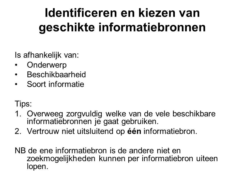 Identificeren en kiezen van geschikte informatiebronnen Is afhankelijk van: Onderwerp Beschikbaarheid Soort informatie Tips: 1.Overweeg zorgvuldig welke van de vele beschikbare informatiebronnen je gaat gebruiken.
