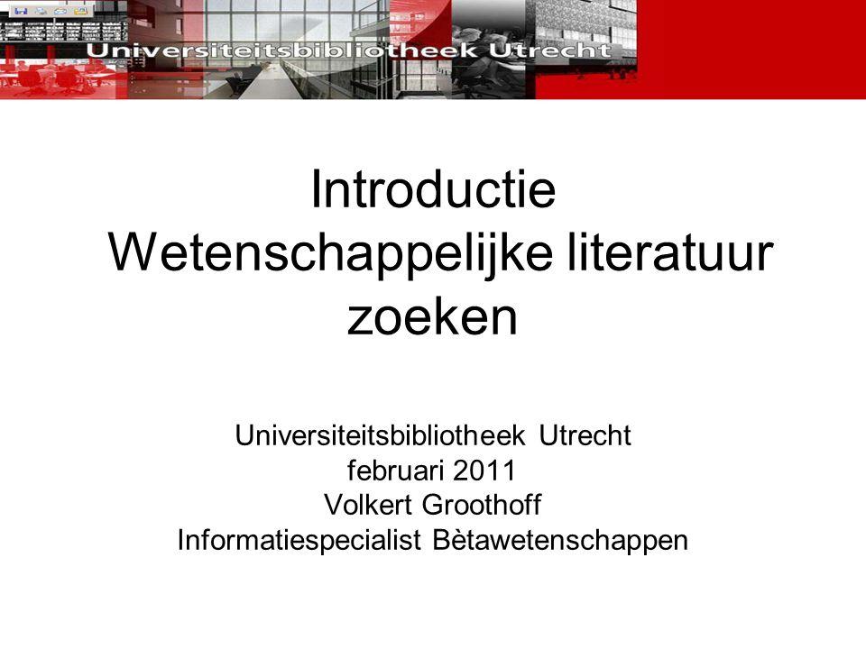 Introductie Wetenschappelijke literatuur zoeken Universiteitsbibliotheek Utrecht februari 2011 Volkert Groothoff Informatiespecialist Bètawetenschappe