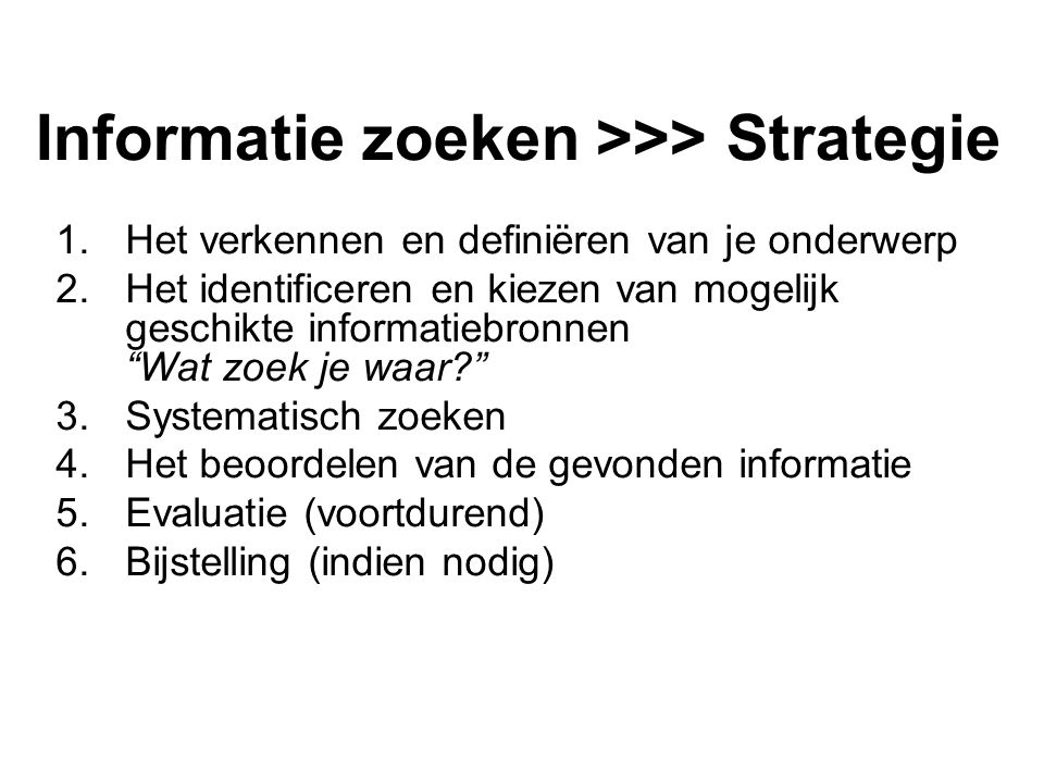 Informatie zoeken >>> Strategie 1.Het verkennen en definiëren van je onderwerp 2.Het identificeren en kiezen van mogelijk geschikte informatiebronnen