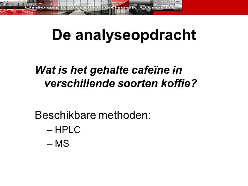 De analyseopdracht Wat is het gehalte cafeïne in verschillende soorten koffie? Beschikbare methoden: –HPLC –MS