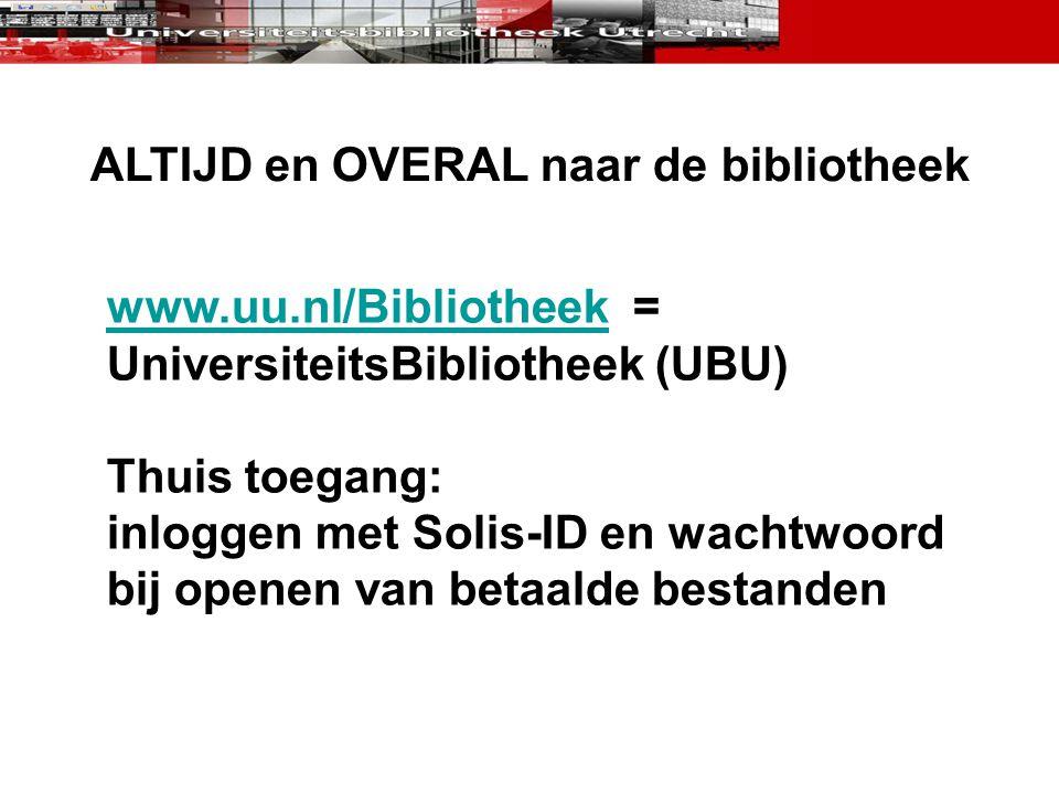 ALTIJD en OVERAL naar de bibliotheek www.uu.nl/Bibliotheekwww.uu.nl/Bibliotheek = UniversiteitsBibliotheek (UBU) Thuis toegang: inloggen met Solis-ID
