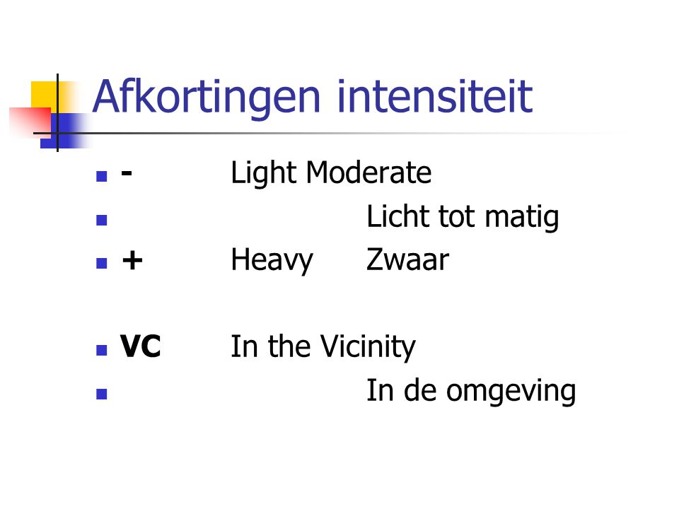 Afkortingen intensiteit -Light Moderate Licht tot matig +HeavyZwaar VCIn the Vicinity In de omgeving