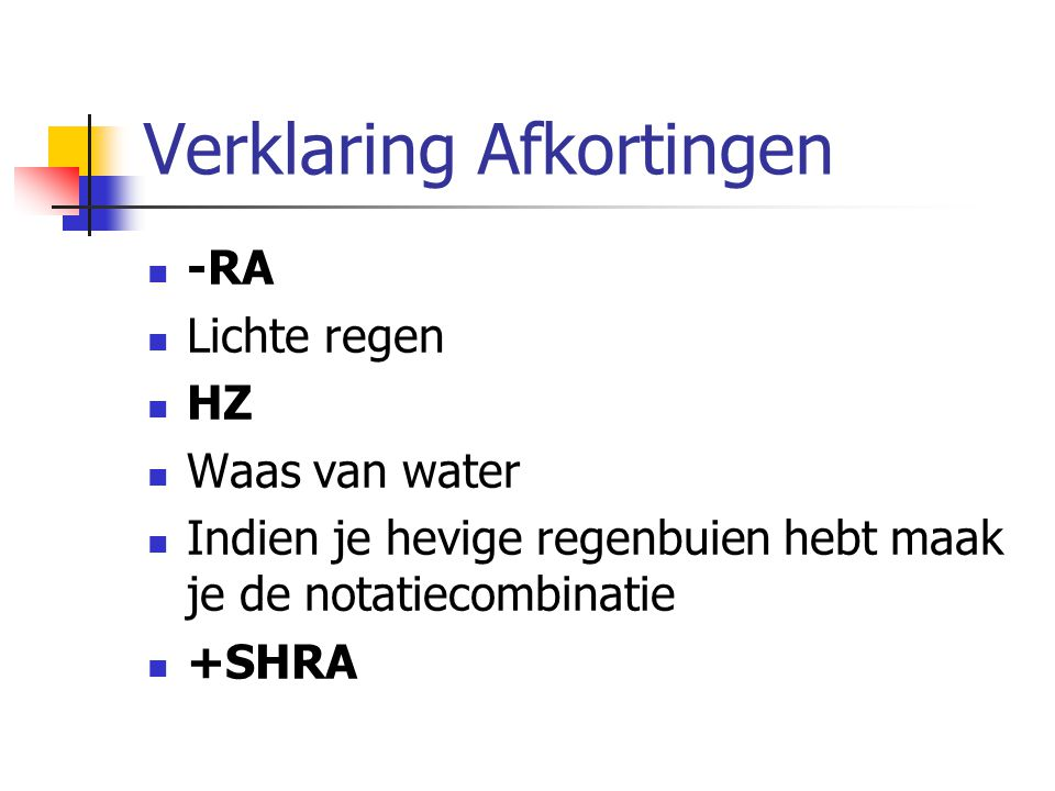 Verklaring Afkortingen -RA Lichte regen HZ Waas van water Indien je hevige regenbuien hebt maak je de notatiecombinatie +SHRA