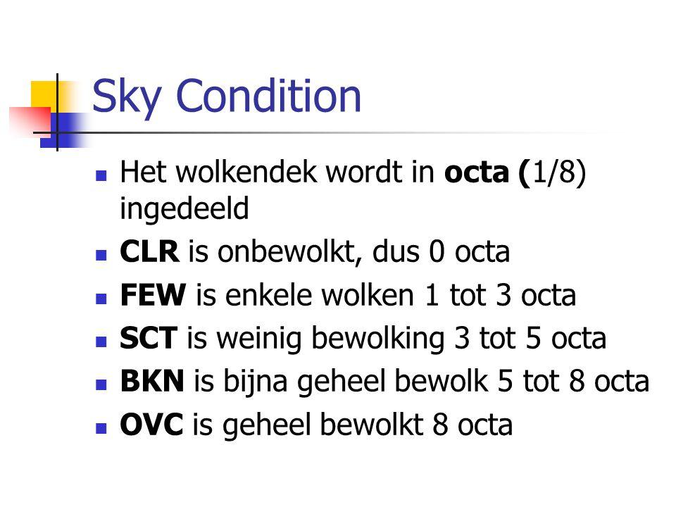 Sky Condition Het wolkendek wordt in octa (1/8) ingedeeld CLR is onbewolkt, dus 0 octa FEW is enkele wolken 1 tot 3 octa SCT is weinig bewolking 3 tot 5 octa BKN is bijna geheel bewolk 5 tot 8 octa OVC is geheel bewolkt 8 octa