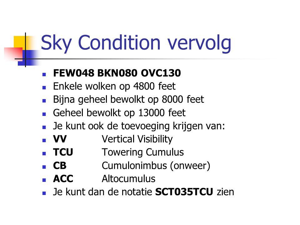 Sky Condition vervolg FEW048 BKN080 OVC130 Enkele wolken op 4800 feet Bijna geheel bewolkt op 8000 feet Geheel bewolkt op 13000 feet Je kunt ook de toevoeging krijgen van: VVVertical Visibility TCUTowering Cumulus CBCumulonimbus (onweer) ACCAltocumulus Je kunt dan de notatie SCT035TCU zien