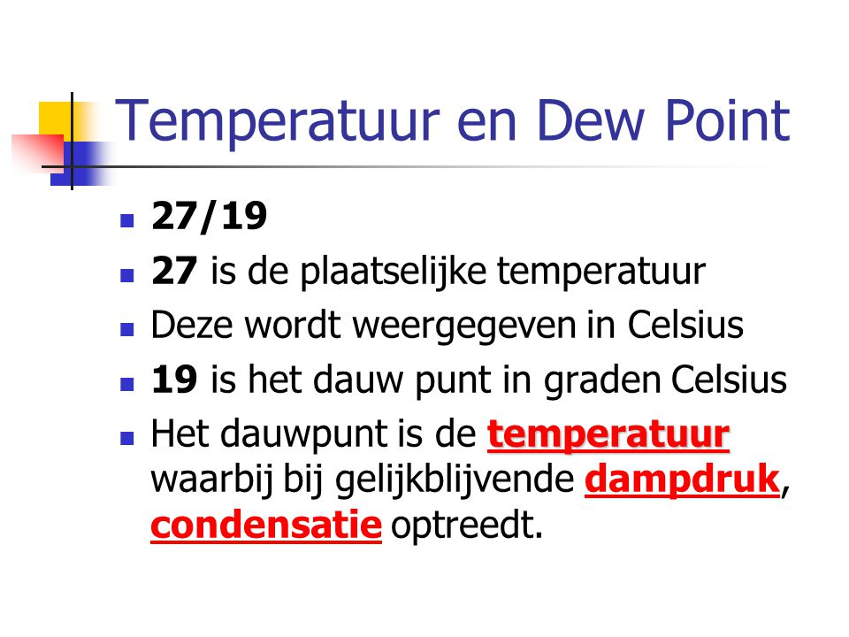 Temperatuur en Dew Point 27/19 27 is de plaatselijke temperatuur Deze wordt weergegeven in Celsius 19 is het dauw punt in graden Celsius temperatuur temperatuur Het dauwpunt is de temperatuur waarbij bij gelijkblijvende dampdruk, condensatie optreedt.temperatuurdampdruk condensatie