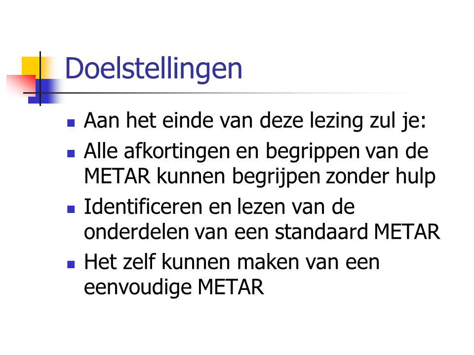 Doelstellingen Aan het einde van deze lezing zul je: Alle afkortingen en begrippen van de METAR kunnen begrijpen zonder hulp Identificeren en lezen van de onderdelen van een standaard METAR Het zelf kunnen maken van een eenvoudige METAR